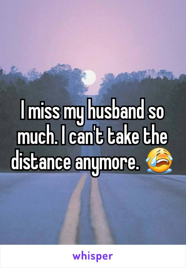 I miss my husband so much. I can't take the distance anymore. 😭