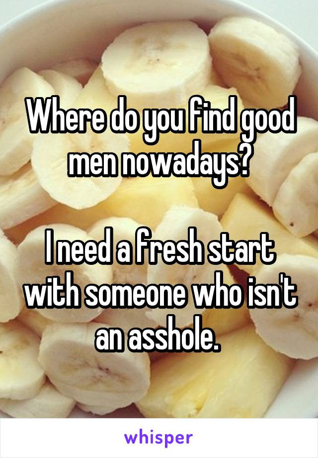 Where do you find good men nowadays?  I need a fresh start with someone who isn't an asshole.