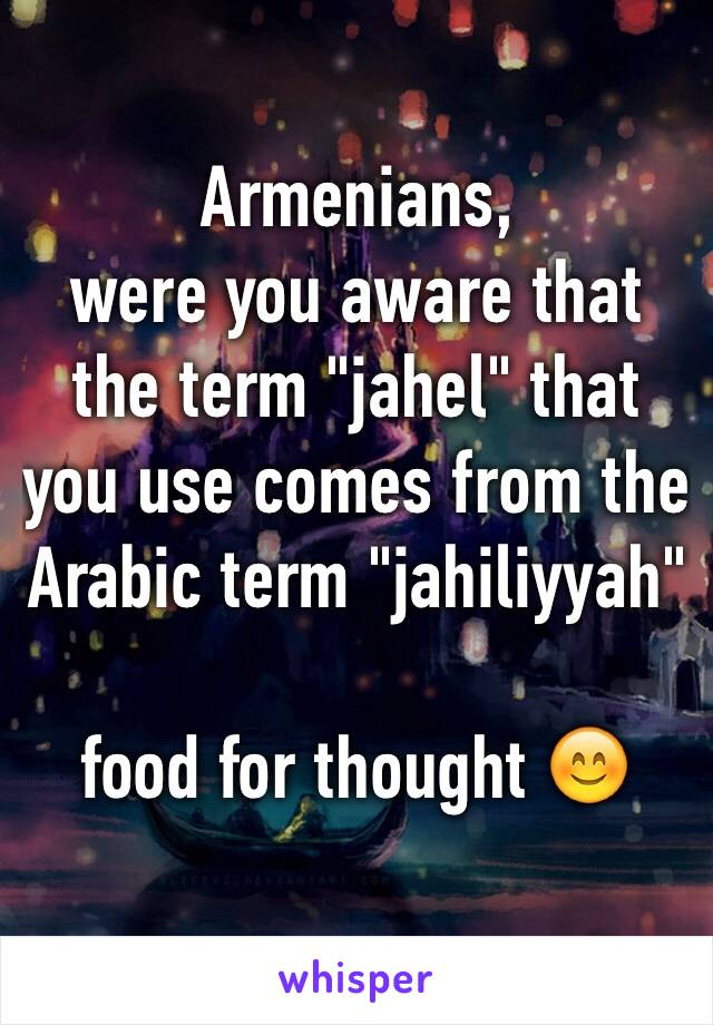 """Armenians, were you aware that the term """"jahel"""" that you use comes from the Arabic term """"jahiliyyah""""  food for thought 😊"""