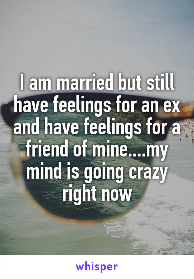 I am married but still have feelings for an ex and have feelings for a friend of mine....my mind is going crazy right now