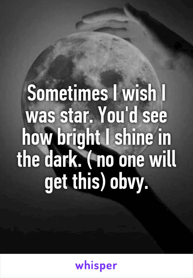 Sometimes I wish I was star. You'd see how bright I shine in the dark. ( no one will get this) obvy.