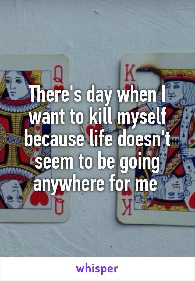 There's day when I want to kill myself because life doesn't seem to be going anywhere for me