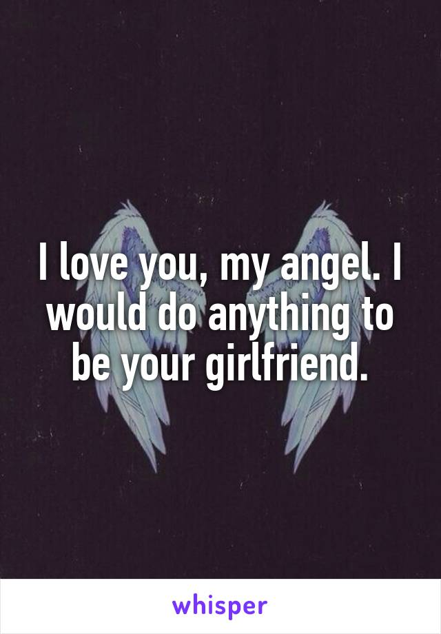 I love you, my angel. I would do anything to be your girlfriend.