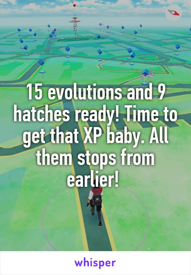 15 evolutions and 9 hatches ready! Time to get that XP baby. All them stops from earlier!