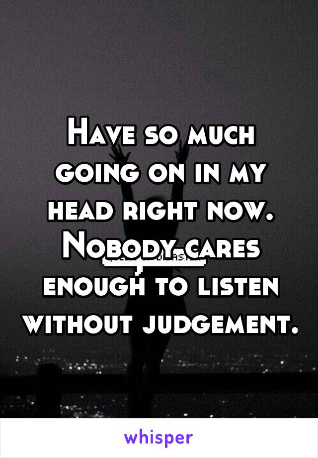 Have so much going on in my head right now. Nobody cares enough to listen without judgement.