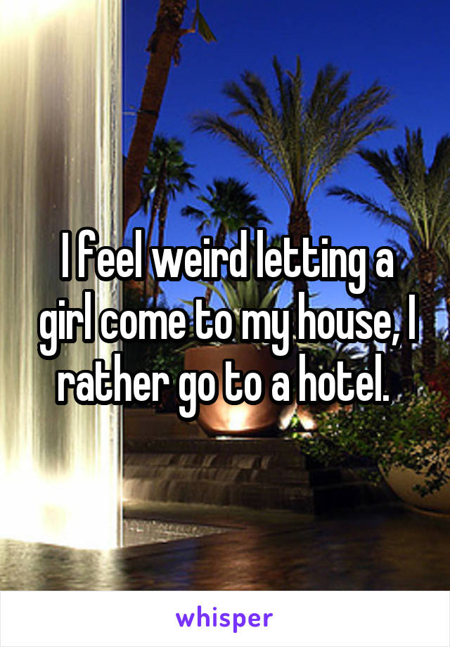 I feel weird letting a girl come to my house, I rather go to a hotel.