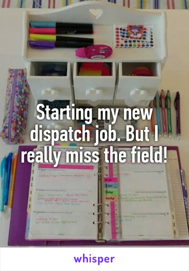 Starting my new dispatch job. But I really miss the field!