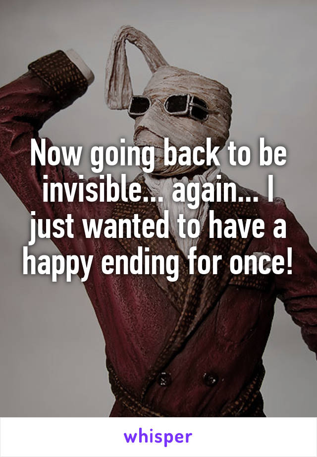 Now going back to be invisible... again... I just wanted to have a happy ending for once!