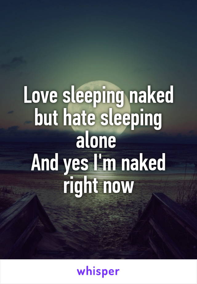 Love sleeping naked but hate sleeping alone  And yes I'm naked right now
