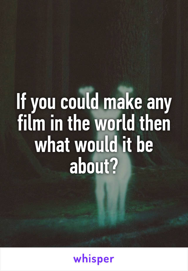 If you could make any film in the world then what would it be about?