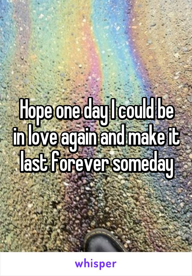 Hope one day I could be in love again and make it last forever someday