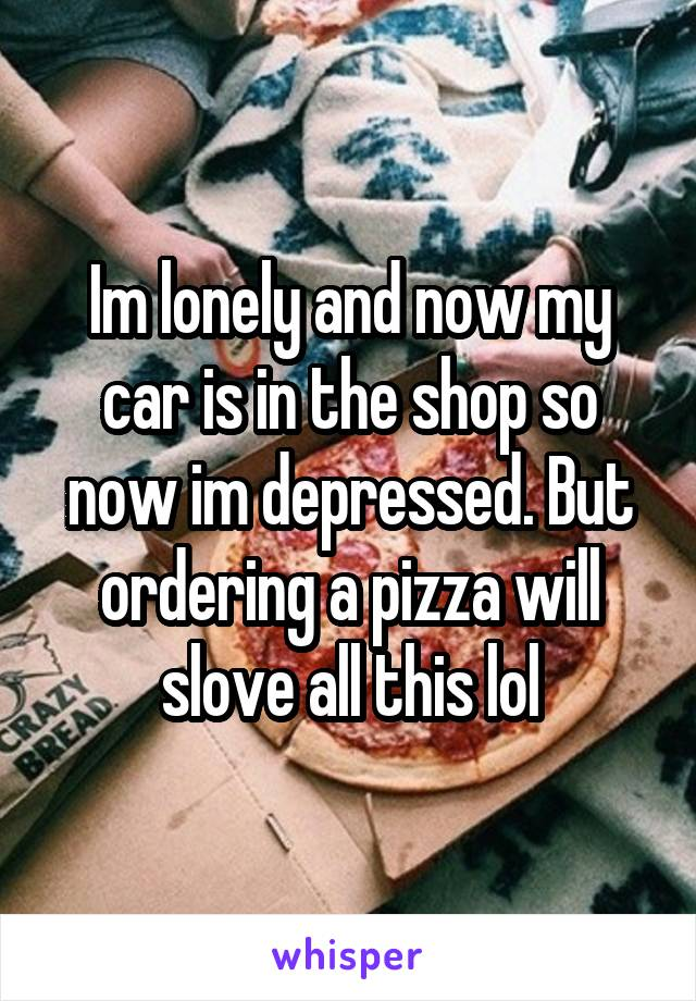 Im lonely and now my car is in the shop so now im depressed. But ordering a pizza will slove all this lol