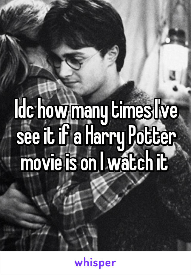 Idc how many times I've see it if a Harry Potter movie is on I watch it