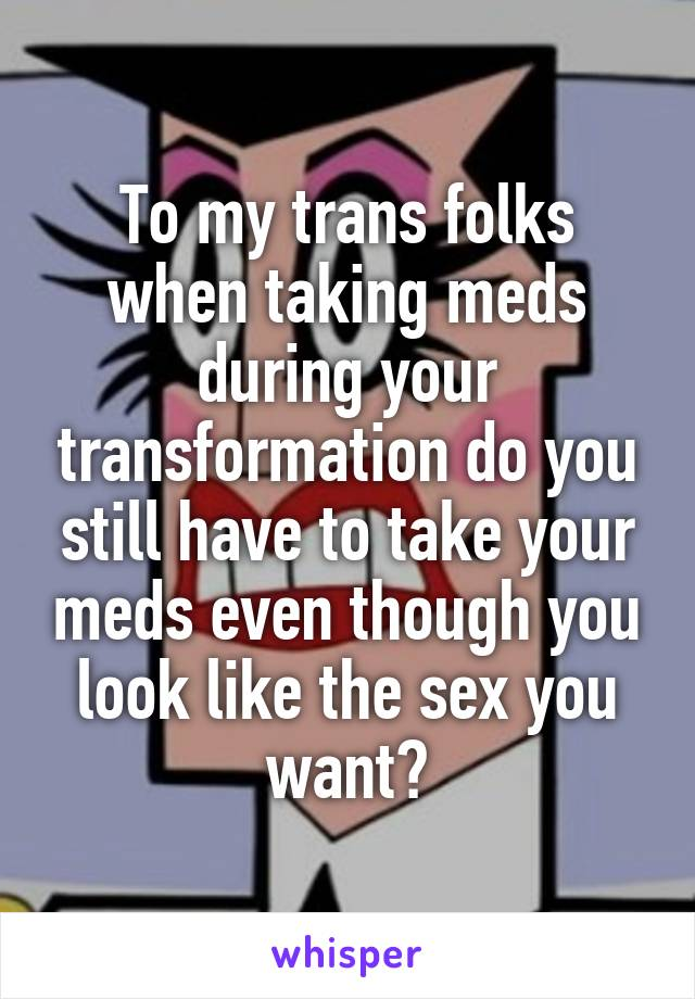 To my trans folks when taking meds during your transformation do you still have to take your meds even though you look like the sex you want?