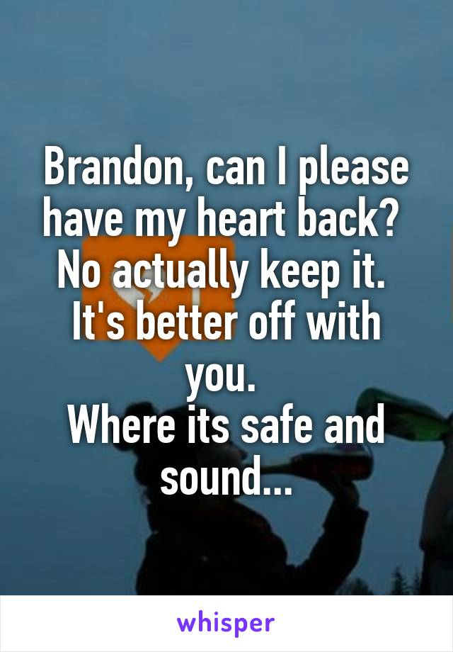 Brandon, can I please have my heart back?  No actually keep it.  It's better off with you.  Where its safe and sound...