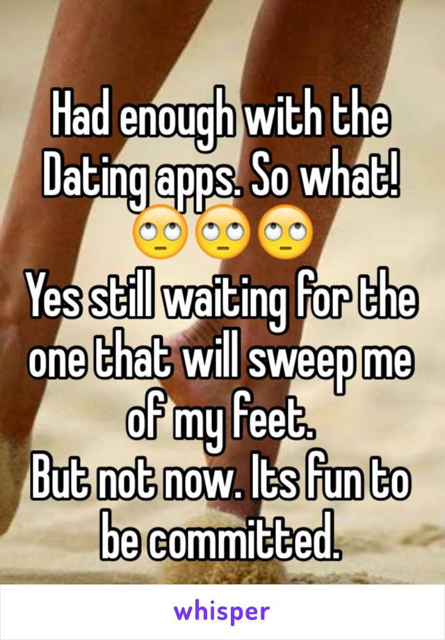 Had enough with the Dating apps. So what! 🙄🙄🙄 Yes still waiting for the one that will sweep me of my feet.  But not now. Its fun to be committed.