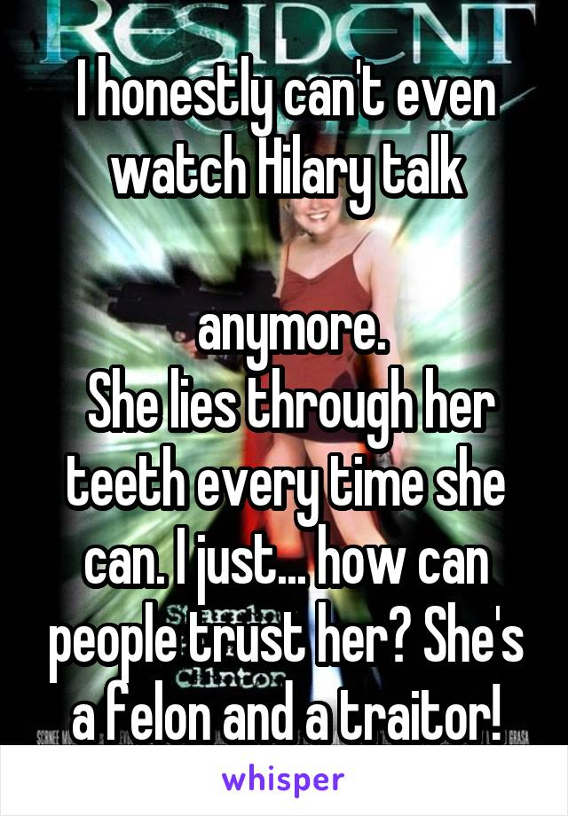 I honestly can't even watch Hilary talk   anymore.  She lies through her teeth every time she can. I just... how can people trust her? She's a felon and a traitor!