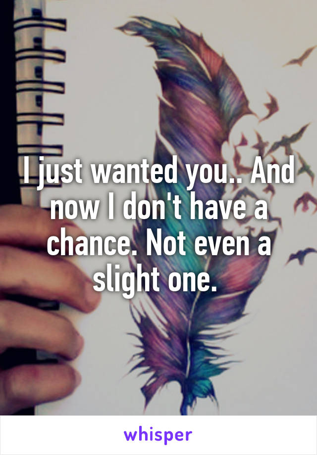 I just wanted you.. And now I don't have a chance. Not even a slight one.