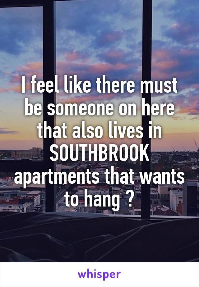I feel like there must be someone on here that also lives in SOUTHBROOK apartments that wants to hang ?