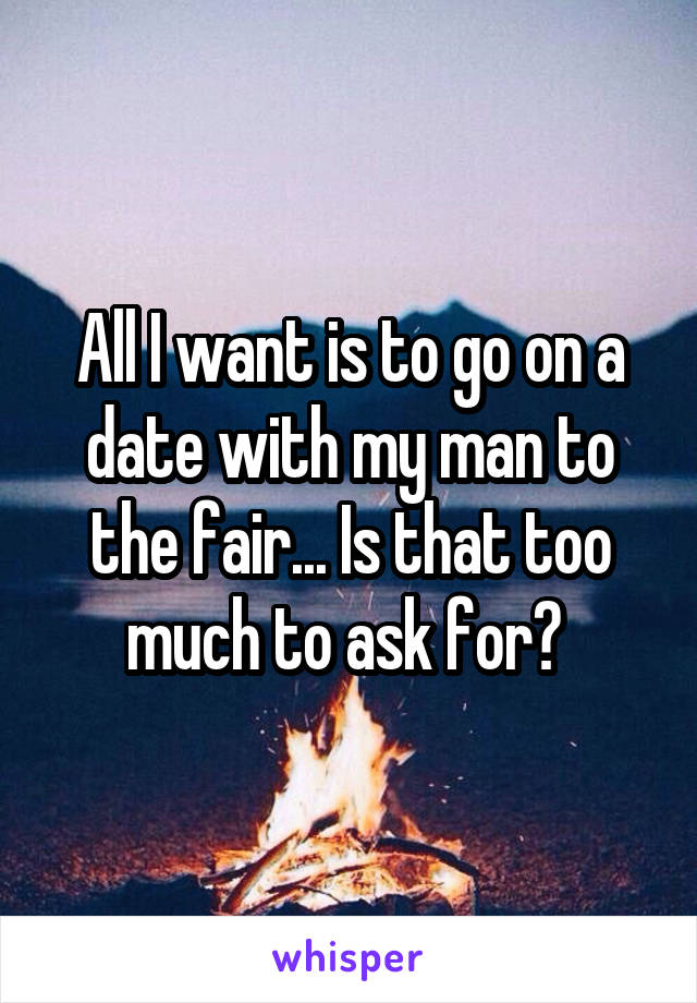 All I want is to go on a date with my man to the fair... Is that too much to ask for?