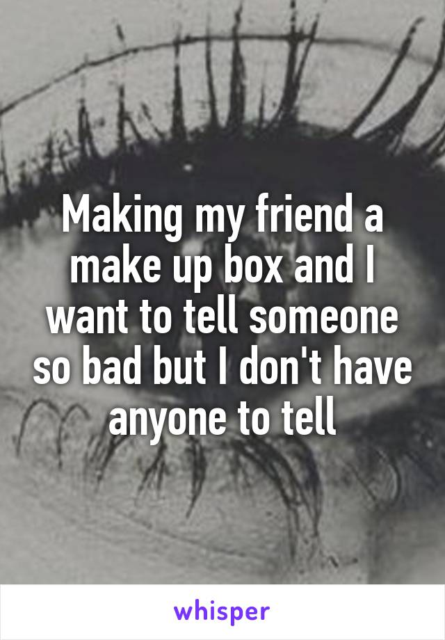 Making my friend a make up box and I want to tell someone so bad but I don't have anyone to tell