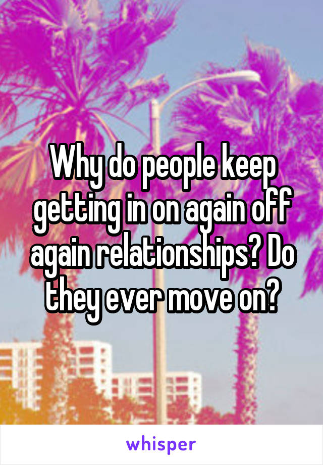 Why do people keep getting in on again off again relationships? Do they ever move on?