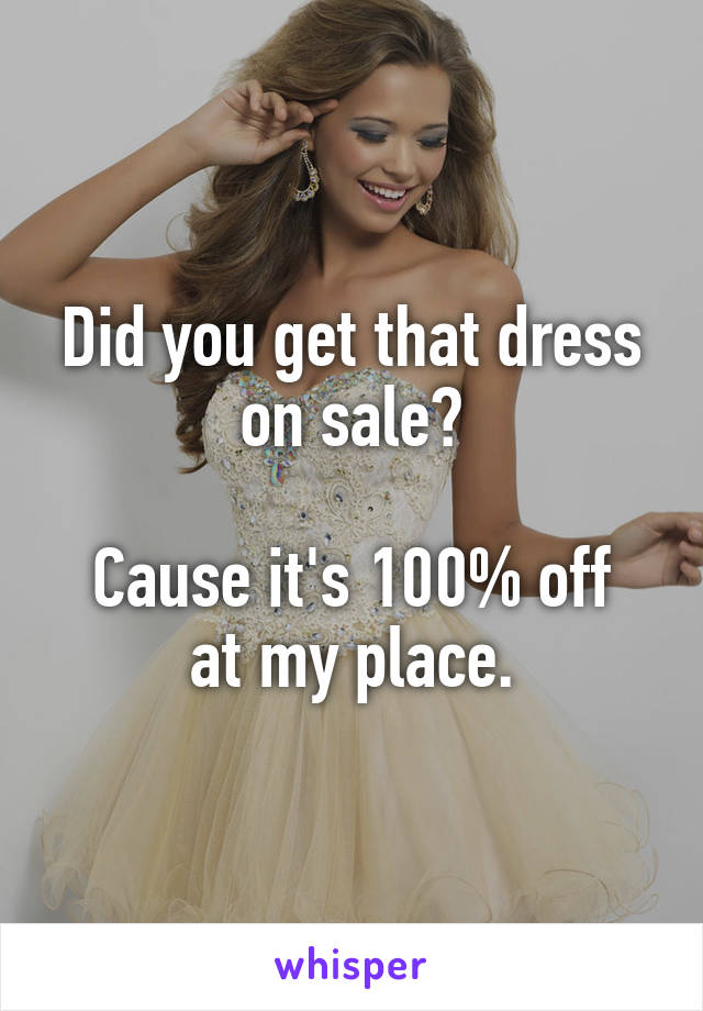Did you get that dress on sale?  Cause it's 100% off at my place.