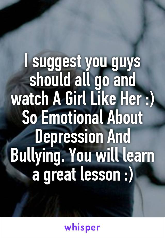 I suggest you guys should all go and watch A Girl Like Her :) So Emotional About Depression And Bullying. You will learn a great lesson :)