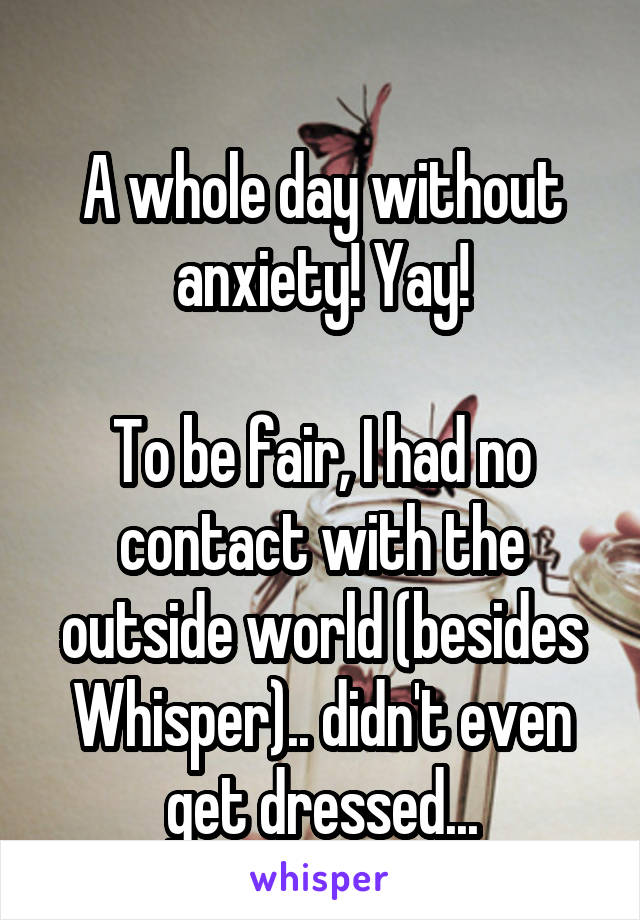 A whole day without anxiety! Yay!  To be fair, I had no contact with the outside world (besides Whisper).. didn't even get dressed...