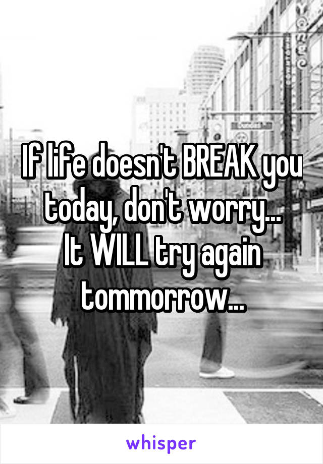 If life doesn't BREAK you today, don't worry... It WILL try again tommorrow...