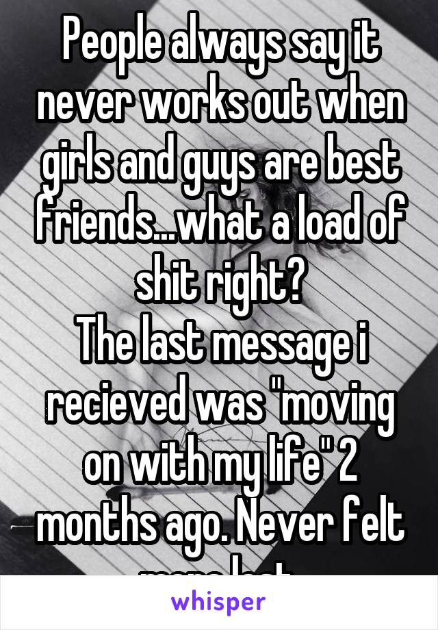 """People always say it never works out when girls and guys are best friends...what a load of shit right? The last message i recieved was """"moving on with my life"""" 2 months ago. Never felt more lost."""