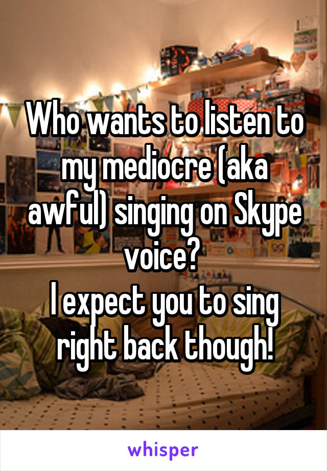 Who wants to listen to my mediocre (aka awful) singing on Skype voice?  I expect you to sing right back though!