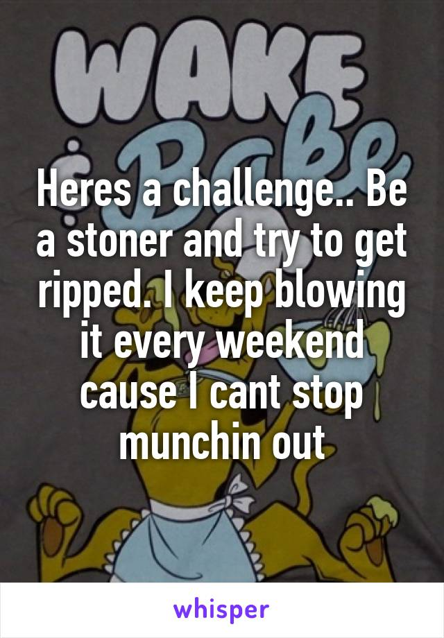 Heres a challenge.. Be a stoner and try to get ripped. I keep blowing it every weekend cause I cant stop munchin out