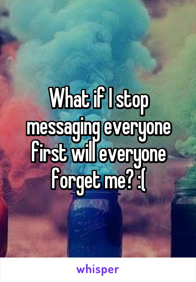 What if I stop messaging everyone first will everyone forget me? :(