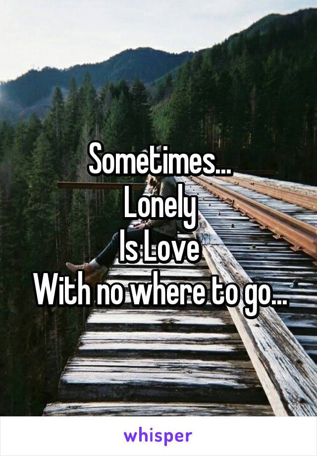 Sometimes... Lonely Is Love With no where to go...