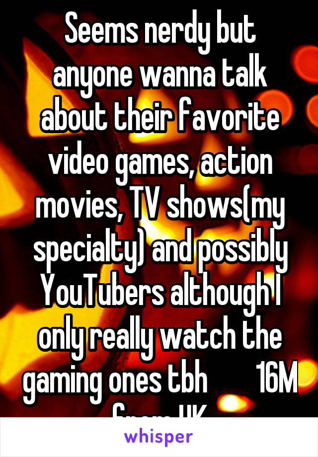 Seems nerdy but anyone wanna talk about their favorite video games, action movies, TV shows(my specialty) and possibly YouTubers although I only really watch the gaming ones tbh        16M from UK