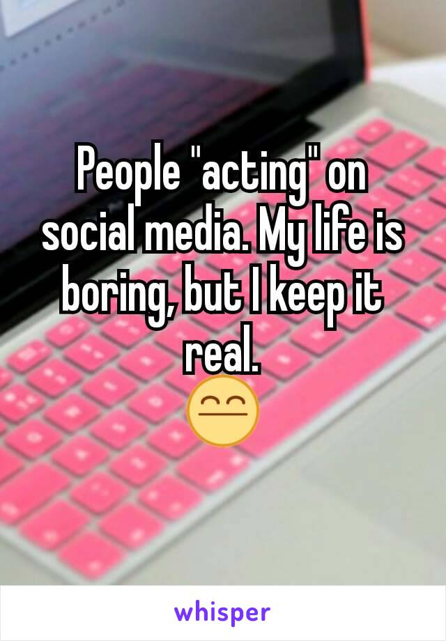 """People """"acting"""" on social media. My life is boring, but I keep it real. 😤"""