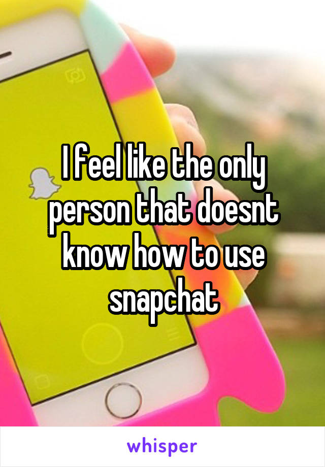 I feel like the only person that doesnt know how to use snapchat