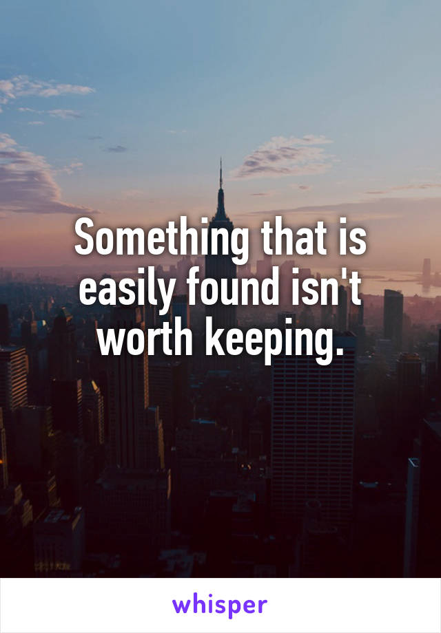 Something that is easily found isn't worth keeping.