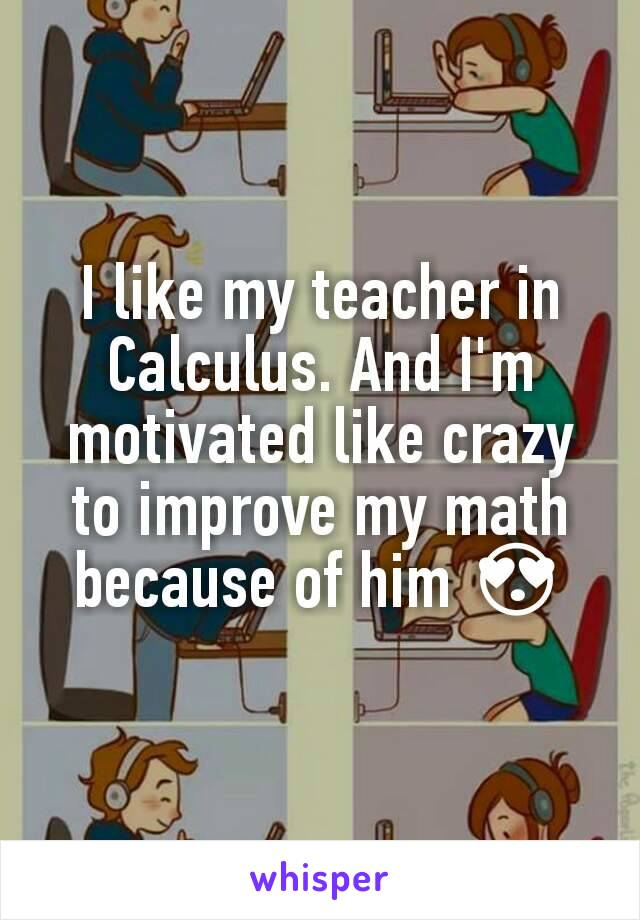 I like my teacher in Calculus. And I'm motivated like crazy to improve my math because of him 😍