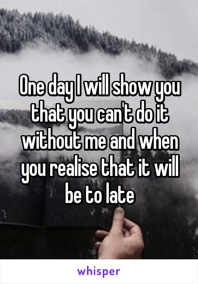 One day I will show you that you can't do it without me and when you realise that it will be to late