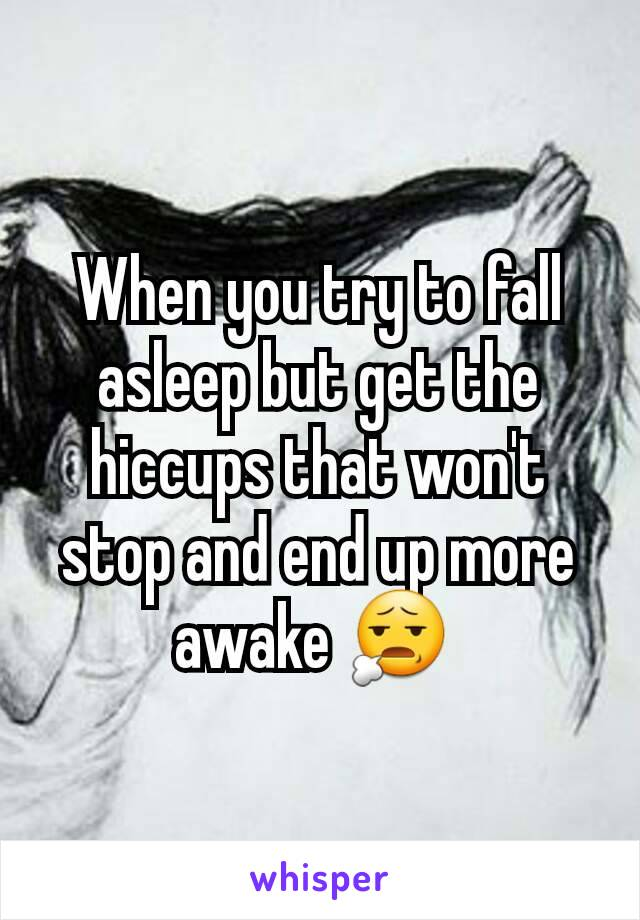 When you try to fall asleep but get the hiccups that won't stop and end up more awake 😧