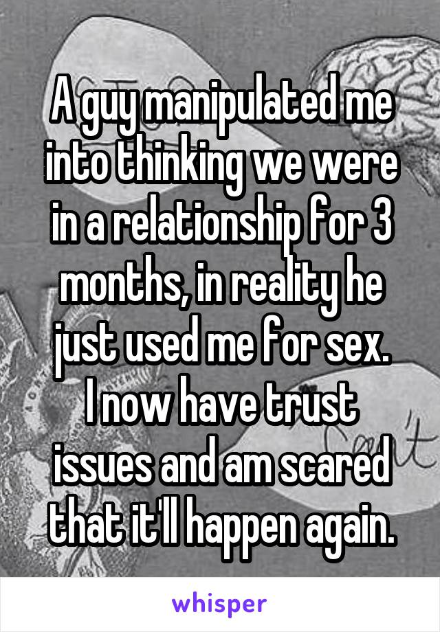 A guy manipulated me into thinking we were in a relationship for 3 months, in reality he just used me for sex. I now have trust issues and am scared that it'll happen again.