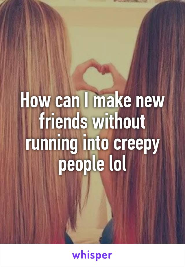 How can I make new friends without running into creepy people lol