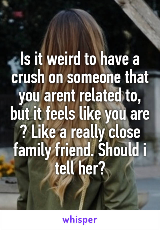 Is it weird to have a crush on someone that you arent related to, but it feels like you are ? Like a really close family friend. Should i tell her?
