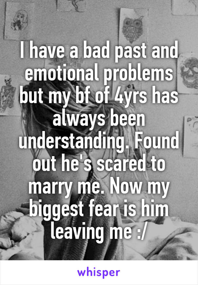 I have a bad past and emotional problems but my bf of 4yrs has always been understanding. Found out he's scared to marry me. Now my biggest fear is him leaving me :/