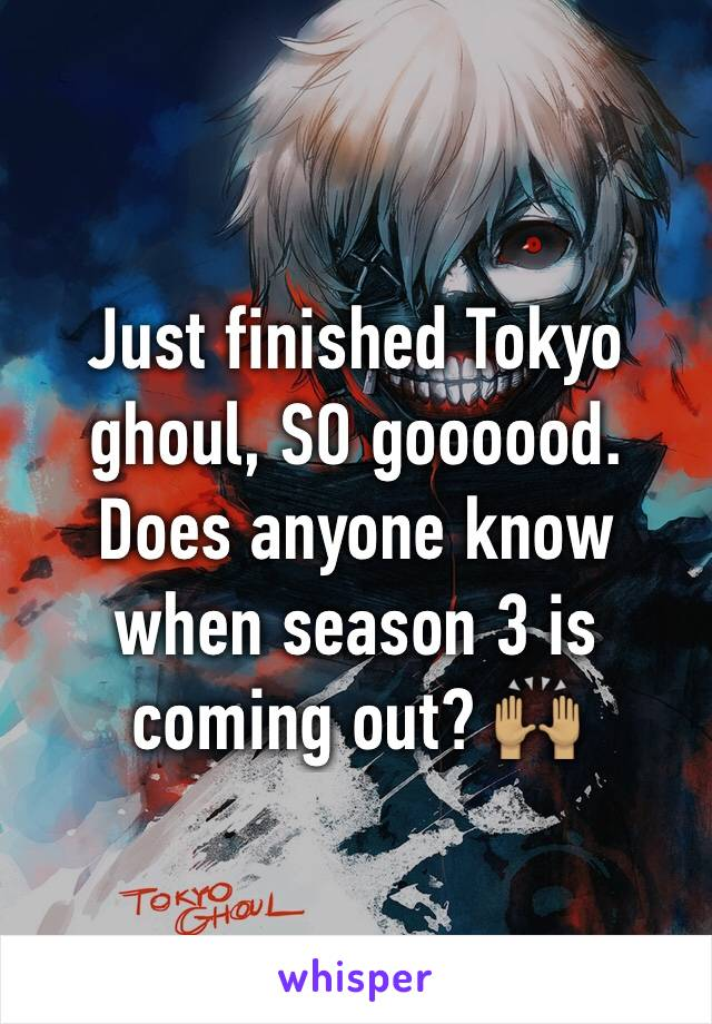 Just finished Tokyo ghoul, SO goooood. Does anyone know when season 3 is coming out? 🙌🏽