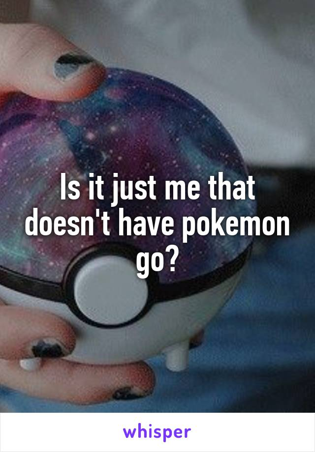 Is it just me that doesn't have pokemon go?