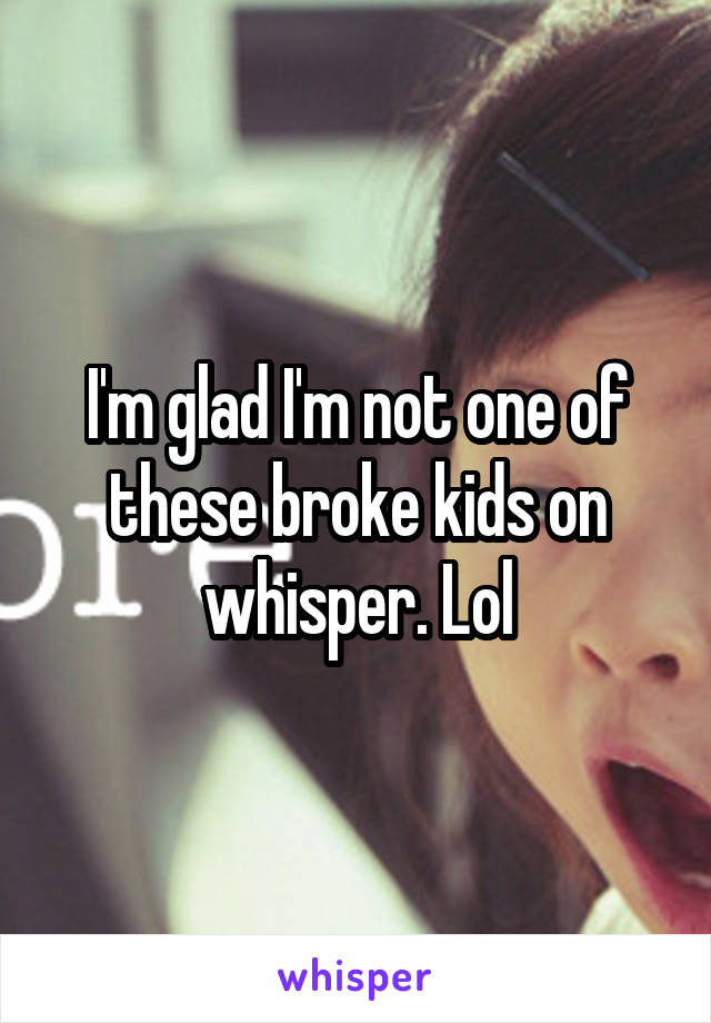 I'm glad I'm not one of these broke kids on whisper. Lol