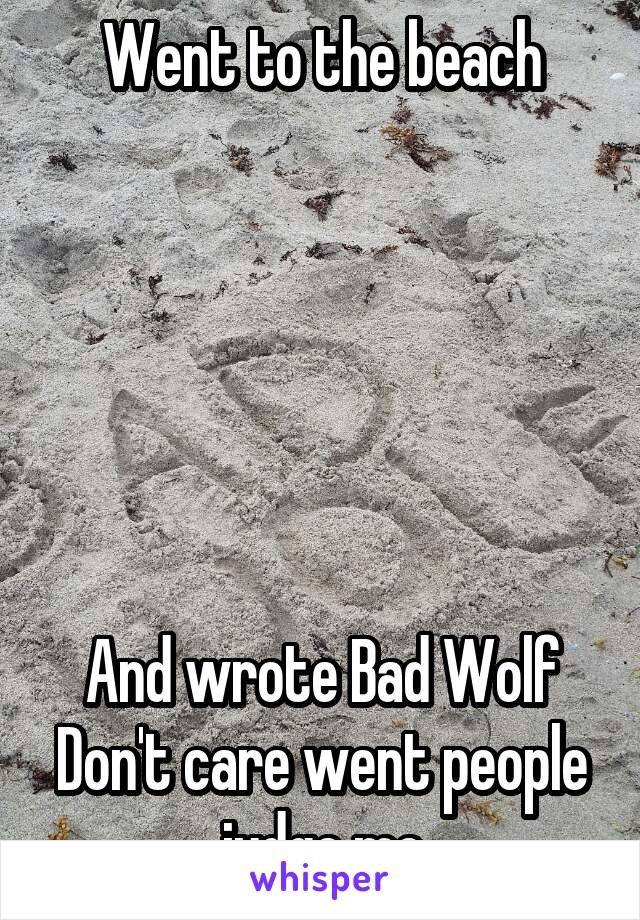 Went to the beach       And wrote Bad Wolf Don't care went people judge me